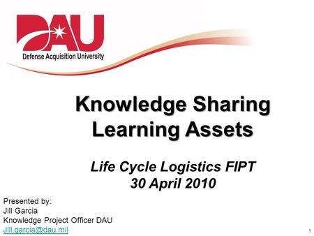 1 Knowledge Sharing Learning Assets Life Cycle Logistics FIPT 30 April 2010 Presented by: Jill Garcia Knowledge Project Officer DAU
