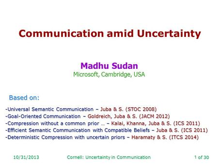 Of 30 10/31/2013Cornell: Uncertainty in Communication1 Communication amid Uncertainty Madhu Sudan Microsoft, Cambridge, USA Based on: -Universal Semantic.