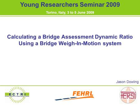 Calculating a Bridge Assessment Dynamic Ratio Using a Bridge Weigh-In-Motion system Jason Dowling Young Researchers Seminar 2009 Torino, Italy, 3 to 5.