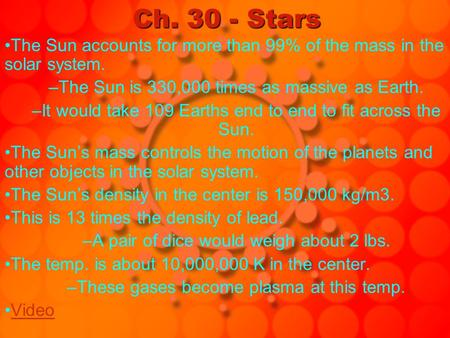 Ch. 30 - Stars The Sun accounts for more than 99% of the mass in the solar system. –The Sun is 330,000 times as massive as Earth. –It would take 109 Earths.