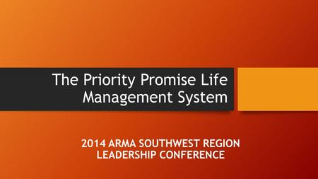The Priority Promise Life Management System 2014 ARMA SOUTHWEST REGION LEADERSHIP CONFERENCE.