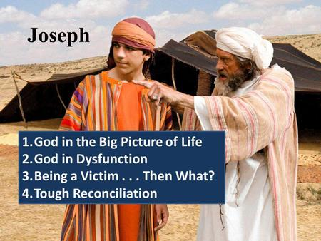 Joseph 1.God in the Big Picture of Life 2.God in Dysfunction 3.Being a Victim... Then What? 4.Tough Reconciliation.