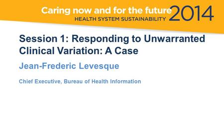 Session 1: Responding to Unwarranted Clinical Variation: A Case Jean-Frederic Levesque Chief Executive, Bureau of Health Information.