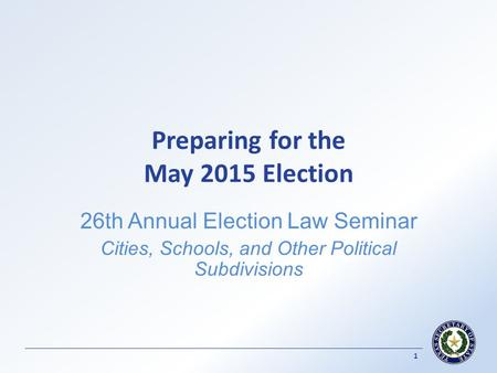 Preparing for the May 2015 Election 26th Annual Election Law Seminar Cities, Schools, and Other Political Subdivisions 1.