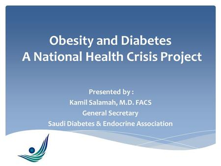 Obesity and Diabetes A National Health Crisis Project Presented by : Kamil Salamah, M.D. FACS General Secretary Saudi Diabetes & Endocrine Association.