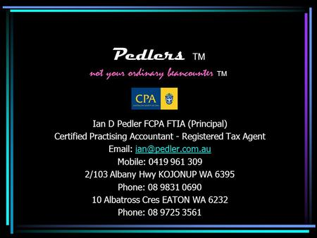 Pedlers TM not your ordinary beancounter TM Ian D Pedler FCPA FTIA (Principal) Certified Practising Accountant - Registered Tax Agent
