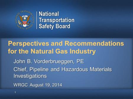 Perspectives and Recommendations for the Natural Gas Industry 1 John B. Vorderbrueggen, PE Chief, Pipeline and Hazardous Materials Investigations WRGC.