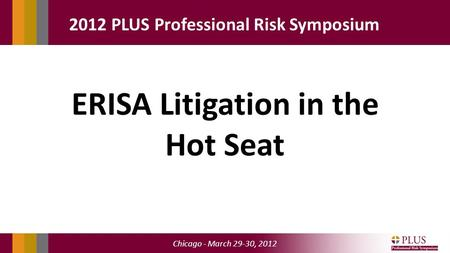 Chicago - March 29-30, 2012 2012 PLUS Professional Risk Symposium ERISA Litigation in the Hot Seat.