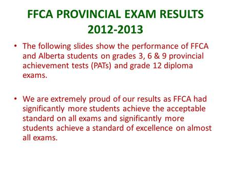 FFCA PROVINCIAL EXAM RESULTS 2012-2013 The following slides show the performance of FFCA and Alberta students on grades 3, 6 & 9 provincial achievement.