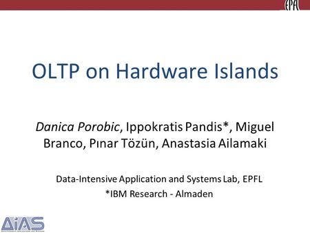 OLTP on Hardware Islands Danica Porobic, Ippokratis Pandis*, Miguel Branco, Pınar Tözün, Anastasia Ailamaki Data-Intensive Application and Systems Lab,