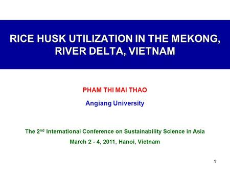 1 RICE HUSK UTILIZATION IN THE MEKONG, RIVER DELTA, VIETNAM PHAM THI MAI THAO Angiang University The 2 nd International Conference on Sustainability Science.