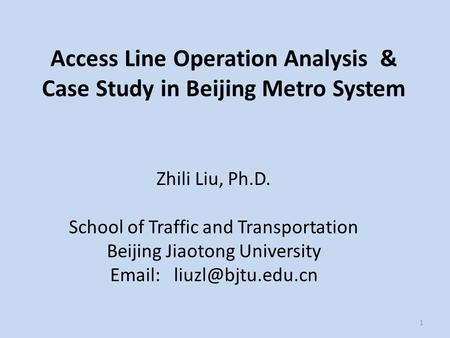 1 Access Line Operation Analysis & Case Study in Beijing Metro System Zhili Liu, Ph.D. School of Traffic and Transportation Beijing Jiaotong University.