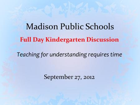 Madison Public Schools Full Day Kindergarten Discussion Teaching for understanding requires time September 27, 2012 1.