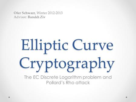 Elliptic Curve Cryptography The EC Discrete Logarithm problem and Pollard's Rho attack Ofer Schwarz, Winter 2012-2013 Advisor: Barukh Ziv.