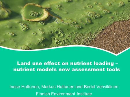 Land use effect on nutrient loading – nutrient models new assessment tools Inese Huttunen, Markus Huttunen and Bertel Vehviläinen Finnish Environment Institute.