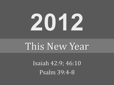 Isaiah 42:9; 46:10 Psalm 39:4-8 This New Year. SundayMondayTuesdayWednesdayThursdayFridaySaturday January 2012 1234567 891011121314 15161718192021 22232425262728.
