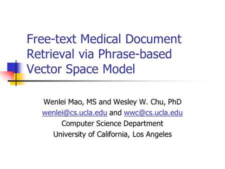 Free-text Medical Document Retrieval via Phrase-based Vector Space Model Wenlei Mao, MS and Wesley W. Chu, PhD and Computer.