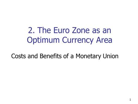 1 2. The Euro Zone as an Optimum Currency Area Costs and Benefits of a Monetary Union.