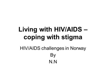 Living with HIV/AIDS – coping with stigma HIV/AIDS challenges in Norway By N.N.
