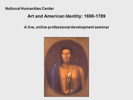 National Humanities Center Art and American Identity: 1690-1789 A live, online professional development seminar.