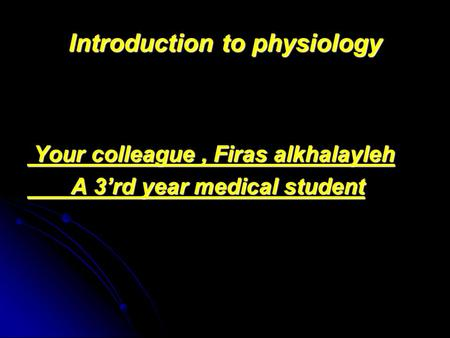 Introduction to physiology Your colleague, Firas alkhalayleh Your colleague, Firas alkhalayleh A 3'rd year medical student A 3'rd year medical student.