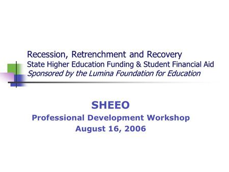 Recession, Retrenchment and Recovery State Higher Education Funding & Student Financial Aid Sponsored by the Lumina Foundation for Education SHEEO Professional.
