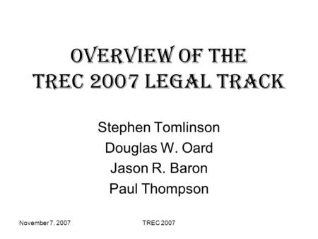 November 7, 2007TREC 2007 Overview of the TREC 2007 Legal Track Stephen Tomlinson Douglas W. Oard Jason R. Baron Paul Thompson.