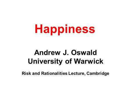 Happiness Andrew J. Oswald University of Warwick Risk and Rationalities Lecture, Cambridge.