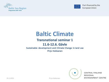 Baltic Climate Transnational seminar 1 11.6-12.6. Gävle Sustainable development and Climate Change in land use Pirjo Hokkanen Part-financed by the European.