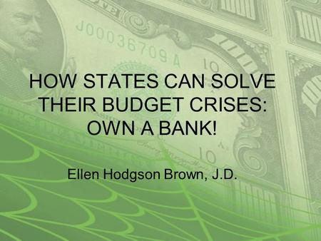 HOW STATES CAN SOLVE THEIR BUDGET CRISES: OWN A BANK! Ellen Hodgson Brown, J.D.