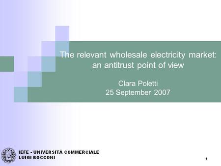 1 The relevant wholesale electricity market: an antitrust point of view Clara Poletti 25 September 2007.
