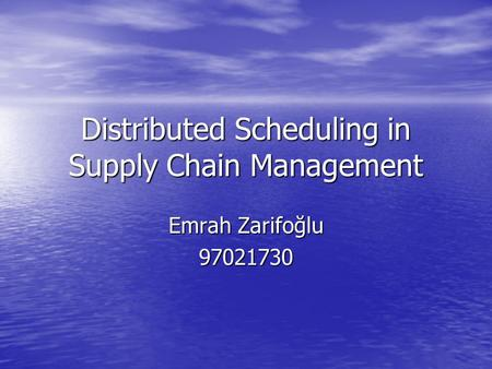 Distributed Scheduling in Supply Chain Management Emrah Zarifoğlu 97021730.