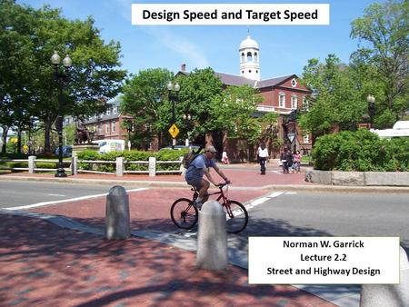 Design Speed and Target Speed Norman W. Garrick Lecture 2.2 Street and Highway Design Norman W. Garrick Lecture 2.2 Street and Highway Design.