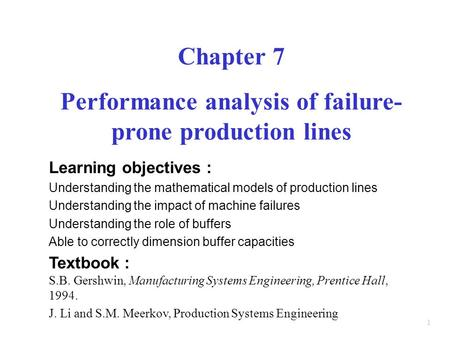 1 Chapter 7 Performance analysis <strong>of</strong> failure- prone production lines Learning objectives : Understanding the mathematical models <strong>of</strong> production lines Understanding.