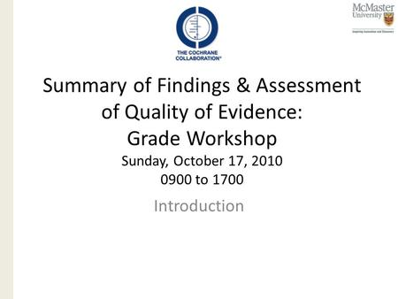 Summary of Findings & Assessment of Quality of Evidence: Grade Workshop Sunday, October 17, 2010 0900 to 1700 Introduction.