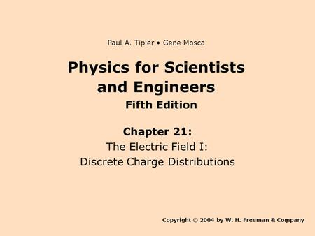 1 Physics for Scientists and Engineers Chapter 21: The Electric Field I: Discrete Charge Distributions Copyright © 2004 by W. H. Freeman & Company Paul.