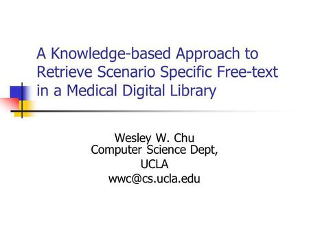A Knowledge-based Approach to Retrieve Scenario Specific Free-text in a Medical Digital Library Wesley W. Chu Computer Science Dept, UCLA