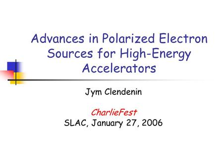 Advances in Polarized Electron Sources for High-Energy Accelerators Jym Clendenin CharlieFest SLAC, January 27, 2006.