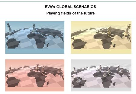 1 EVA's GLOBAL SCENARIOS Playing fields of the future.
