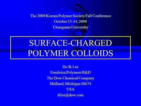 SURFACE-CHARGED POLYMER COLLOIDS Do Ik Lee Emulsion Polymers R&D The Dow Chemical Company Midland, Michigan 48674 USA The 2000 Korean Polymer.