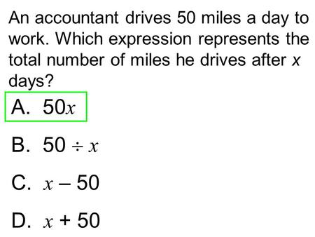 An accountant drives 50 miles a day to work. Which expression represents the total number of miles he drives after x days? A. 50 x B. 50  x C. x – 50.