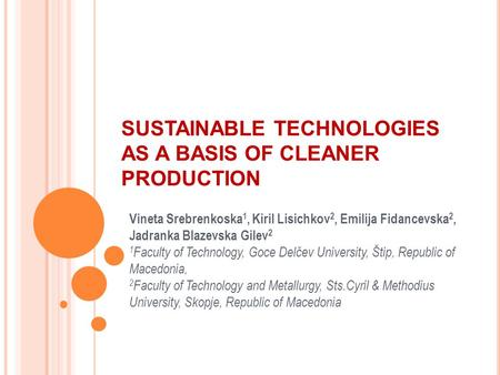 SUSTAINABLE TECHNOLOGIES AS A BASIS OF CLEANER PRODUCTION Vineta Srebrenkoska 1, Kiril Lisichkov 2, Emilija Fidancevska 2, Jadranka Blazevska Gilev 2 1.