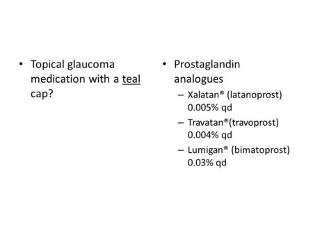 Topical glaucoma medication with a teal cap? Prostaglandin analogues – Xalatan® (latanoprost) 0.005% qd – Travatan®(travoprost) 0.004% qd – Lumigan® (bimatoprost)
