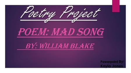 Poetry Project POEM: MAD SONG BY: WILLIAM BLAKE Powerpoint By: Kayla Jones.
