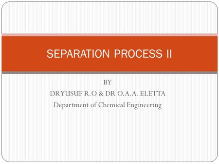 BY DR YUSUF R.O & DR O.A.A. ELETTA Department of Chemical Engineering SEPARATION PROCESS II.