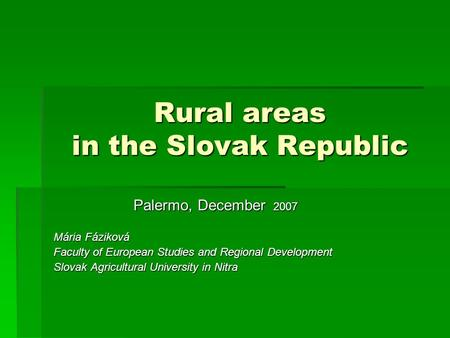 Rural areas in the Slovak Republic Palermo, December 2007 Mária Fáziková Faculty of European Studies and Regional Development Slovak Agricultural University.