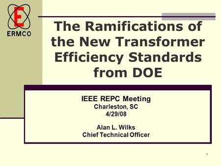 1 The Ramifications of the New Transformer Efficiency Standards from DOE IEEE REPC Meeting Charleston, SC 4/29/08 Alan L. Wilks Chief Technical Officer.