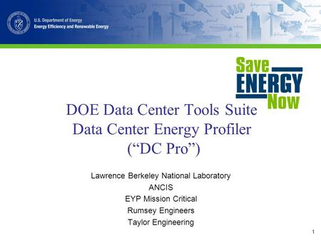 "1 DOE Data Center Tools Suite Data Center Energy Profiler (""DC Pro"") Lawrence Berkeley National Laboratory ANCIS EYP Mission Critical Rumsey Engineers."