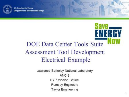 1 DOE Data Center Tools Suite Assessment Tool Development Electrical Example Lawrence Berkeley National Laboratory ANCIS EYP Mission Critical Rumsey Engineers.