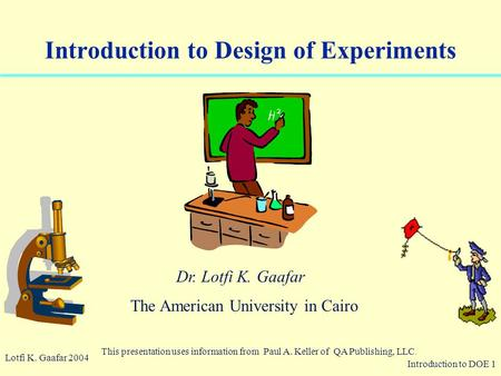 Introduction to DOE 1 © 2003 QA Publishing, LLC By Paul A. Keller Introduction to Design of Experiments Lotfi K. Gaafar 2004 This presentation uses information.